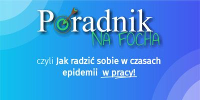 Poradnik na FOCHA, czyli jak radzić sobie w czasach epidemii w pracy i w szkole!